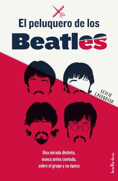 El peluquero de los Beatles   «Una mirada distinta, nunca antes contada, sobre el grupo y su época»
