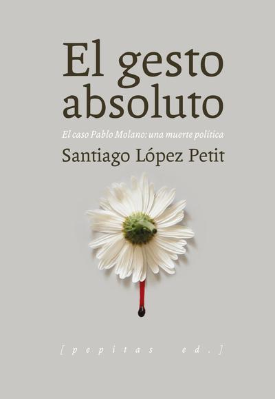 El gesto absoluto   «El caso Pablo Molano: una muerte política»