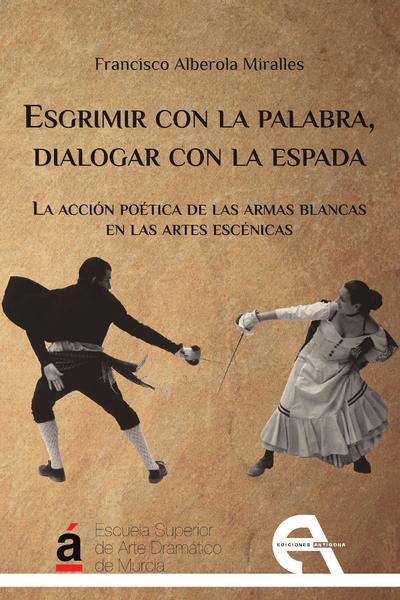 Esgrimir con la palabra, dialogar con la espada   «La acción poética de las armas blancas en las artes escénicas»
