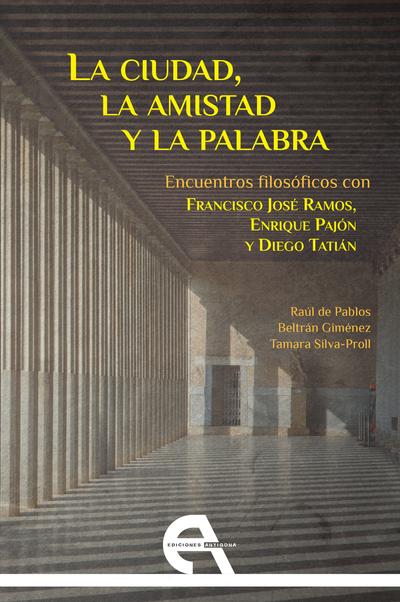 La ciudad, la amistad y la palabra   «Encuentros filosóficos con Francisco José Ramos, Enrique Pajón y Diego Tatián»