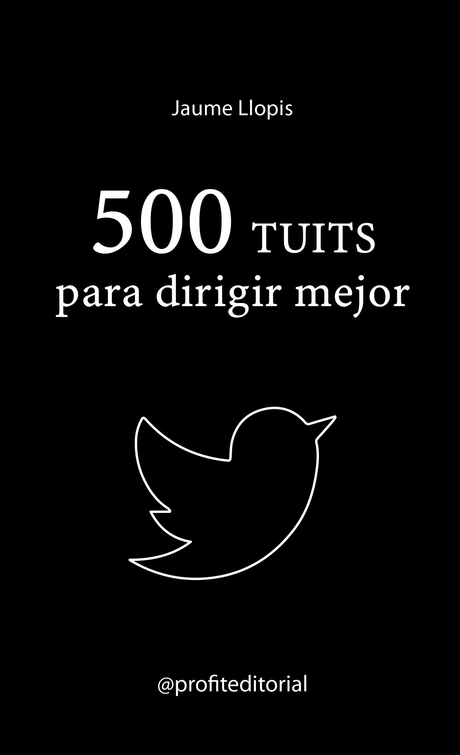 500 tuits para dirigir mejor   «Consejos prácticos, ideas disruptivas y recomendaciones para una buena gestión»