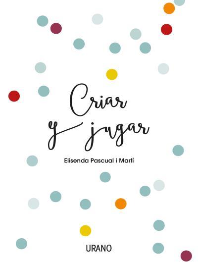 Criar y jugar   «Un cuaderno práctico para educar desde el amor y el respeto»