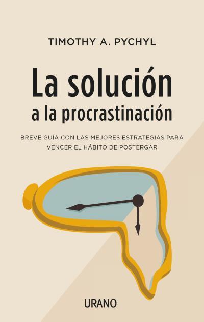 La solución a la procrastinación   «Breve guía de estrategias para vencer el hábito de postergar»