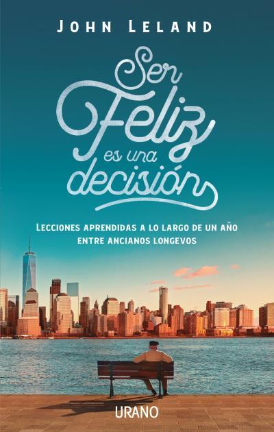 Ser feliz es una decisión   «Lecciones de vida de nuestros mayores»