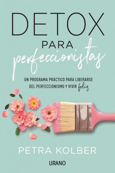 Detox para perfeccionistas   «Un programa práctico para liberarse del perfeccionismo y vivir feliz»