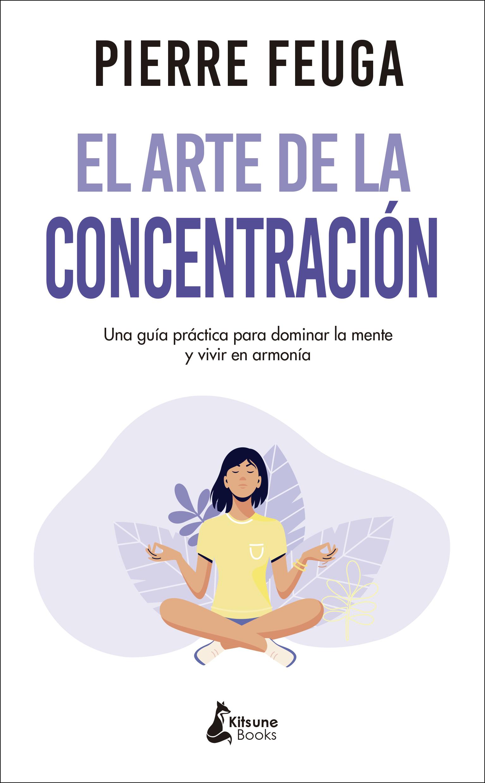 El arte de la concentración «Una guía práctica para dominar la mente y vivir en armonía»