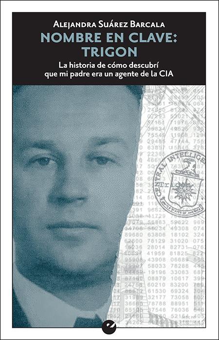 NOMBRE EN CLAVE: TRIGON. LA HISTORIA DE CóMO DESCUBRí QUE MI PADRE ERA UN AGENT «ELA HISTORIA DE CóMO DESCUBRí QUE MI PADRE ERA UN AGENTE DE LA CIA»
