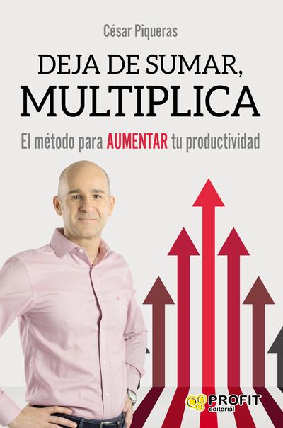 Deja de sumar, multiplica   «El método para aumentar tu productividad»