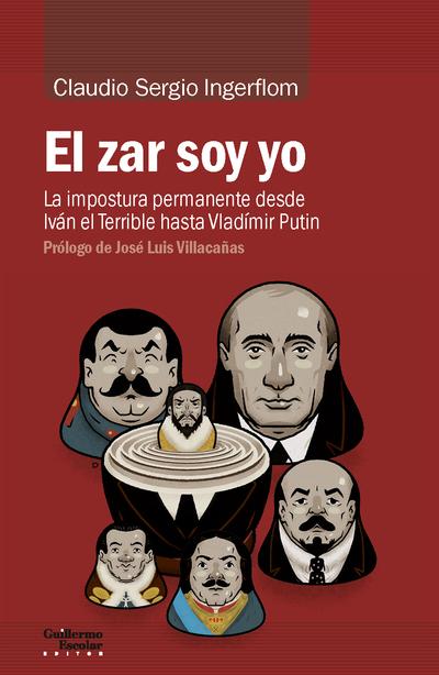 EL ZAR SOY YO «LA IMPOSTURA PERMANENTE DESDE IVAN EL TERRIBLE HASTA VLADIMIR PUT»
