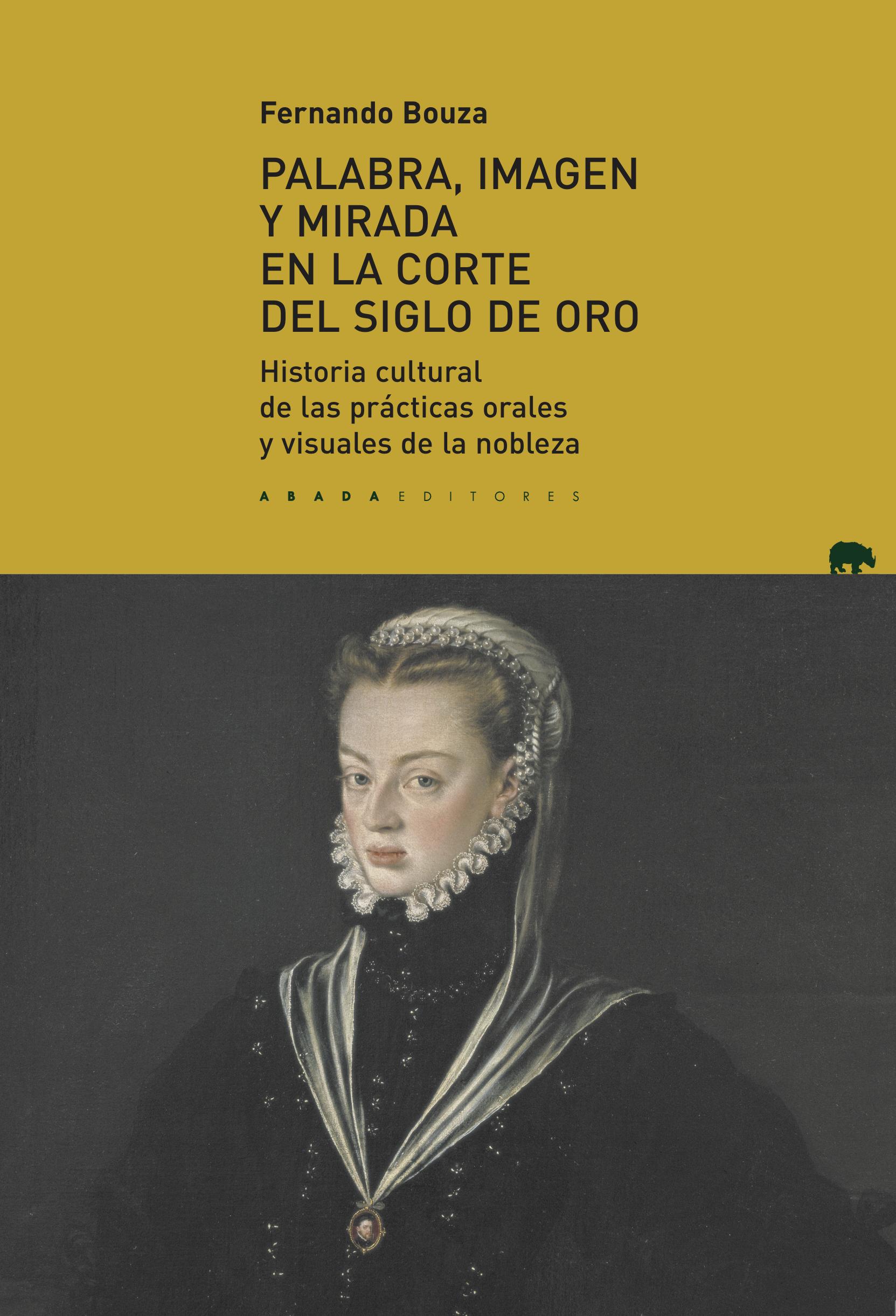 Palabra, imagen y mirada en la corte del Siglo de Oro   «Historia cultural de las prácticas orales y visuales de la nobleza»