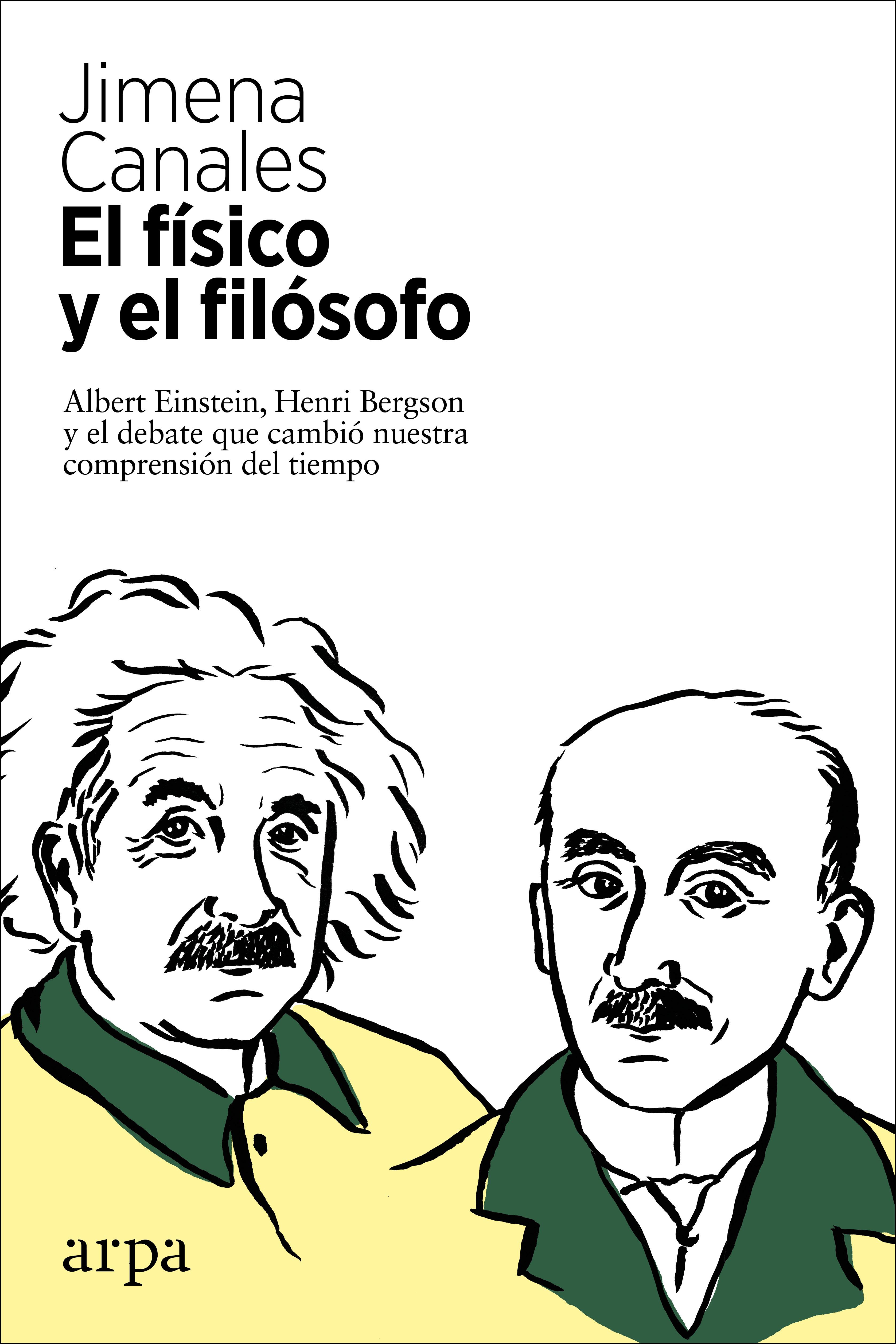El físico y el filósofo   «Einstein, Bergson y el debate que cambió nuestra comprensión del tiempo»