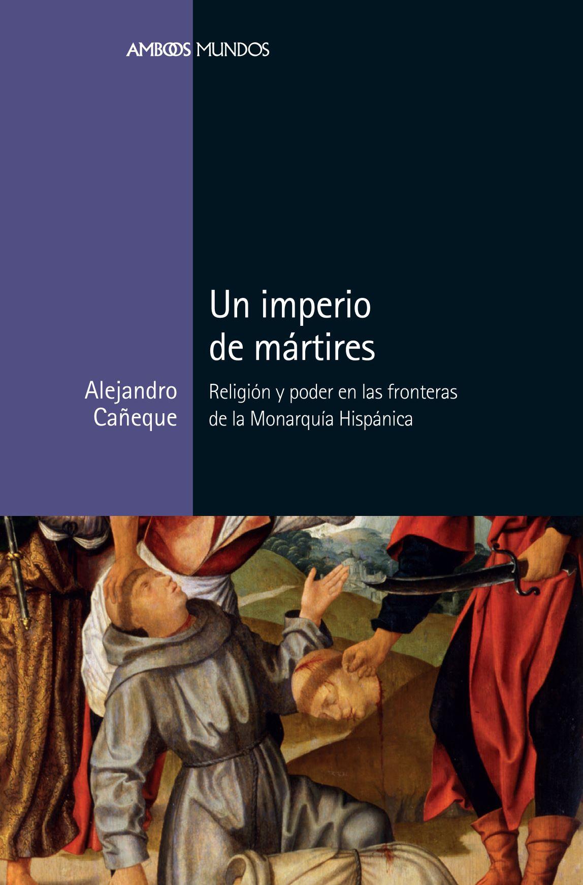 Un imperio de mártires   «Religión y poder en las fronteras de la Monarquía Hispánica»