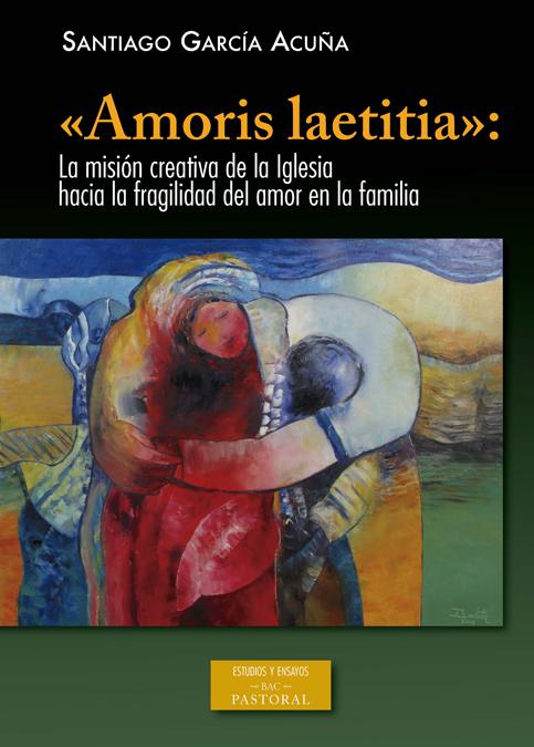 AMORIS LAETITIA. LA MISION CREATIVA DE LA IGLESIA HACIA LA