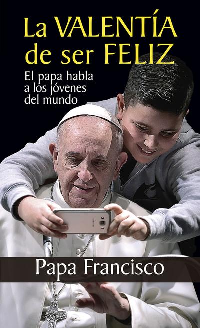 La valentía de ser feliz   «El papa habla a los jóvenes del mundo»