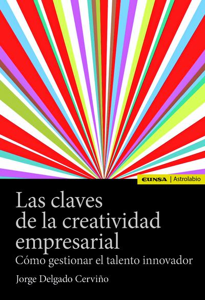 CLAVES DE LA CREATIVIDAD EMPRESARIAL, LAS   «CÓMO GESTIONAR EL TALENTO INNOVADOR»