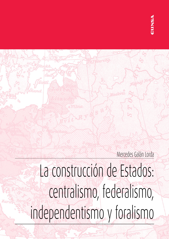 La construcción de Estados: centralismo, federalismo, independentismo y foralismo