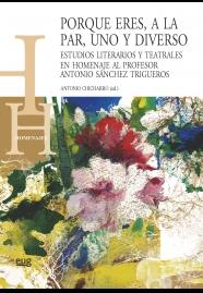 Porque eres, a la par, uno y diverso   «Estudios literarios y teatrales en homenaje al profesor Antonio Sánchez Trigueros»