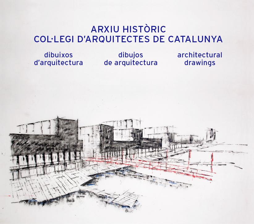 Arxiu històric Col·legi d'Arquitectes de Catalunya   «Dibuixos  d'arquitectura / Dibujos de arquitectura / Architectural Drawings»