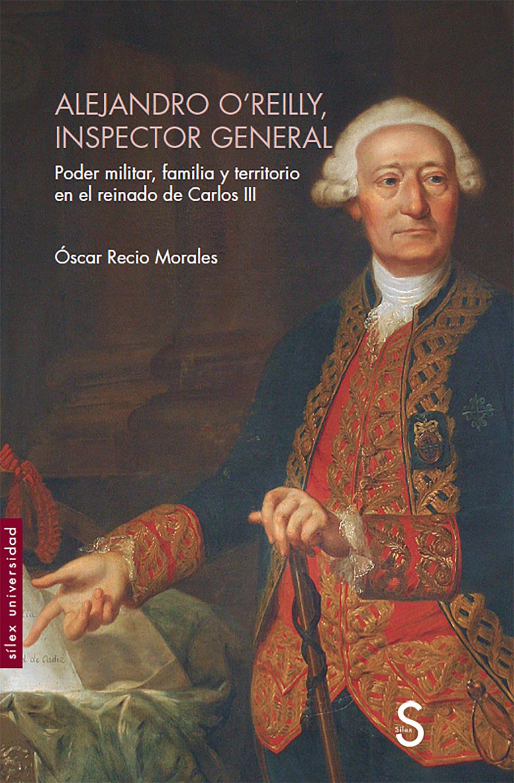 Alejandro O´Reilly, inspector general   «Poder militar, familia y territorio en el reinado de Carlos III»