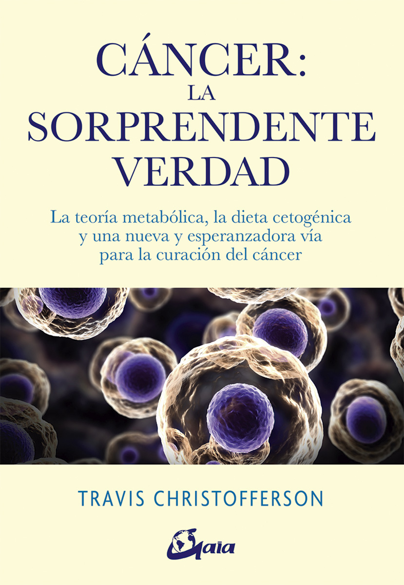 Cáncer: la sorprendente verdad   «La teoría metabólica, la dieta cetogénica y una nueva y esperanzadora vía para la curación del cáncer»