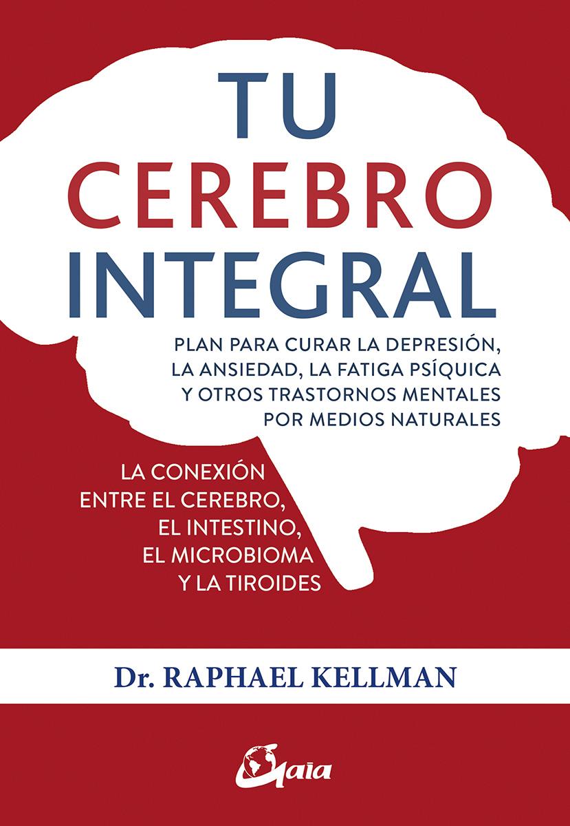 Tu cerebro integral   «Plan para curar la depresión, la ansiedad, la fatiga psíquica y otros trastornos mentales por medios naturales»