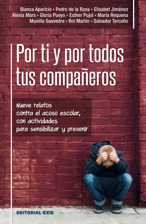 Por ti y por todos tus compañeros   «Nueve relatos contra el acoso escolar, con actividades para sensibilizar y prevenir»