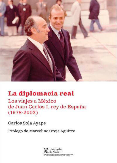 La diplomacia real   «Los viajes a México de Juan Carlos I, rey de España (1978-2002)»