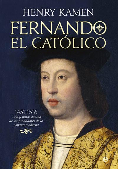 Fernando el Católico   «1451-1516: vida y mitos de uno de los fundadores de la España moderna»
