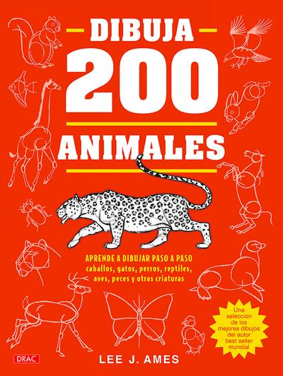 Dibuja 200 animales   «Aprende a dibujar paso a paso caballos, gatos, perros, reptiles, aves, peces y otras criaturas»