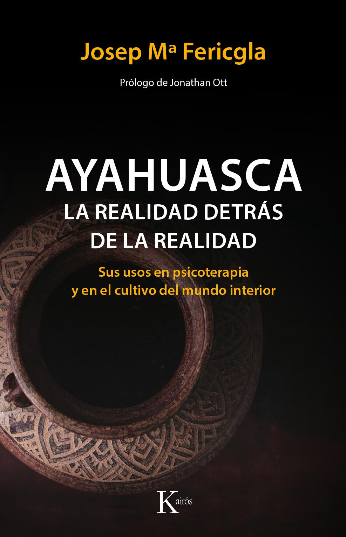 Ayahuasca, la realidad detrás de la realidad   «Sus usos en psicoterapia y en el cultivo del mundo interior»