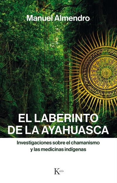 El laberinto de la ayahuasca   «Investigaciones sobre el chamanismo y las medicinas indígenas»